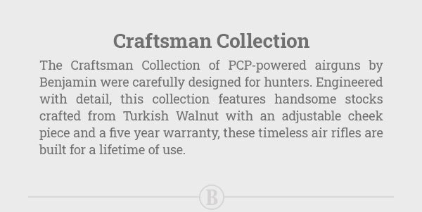 The Craftsman Collection of PCP-powered airguns by Benjamin were carefully designed for hunters...